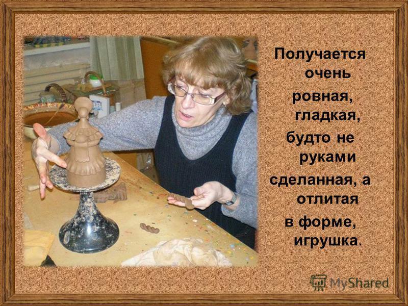 Получается очень ровная, гладкая, будто не руками сделанная, а отлитая в форме, игрушка.