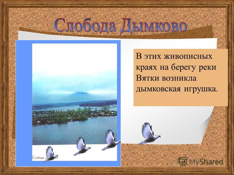 В этих живописных краях на берегу реки Вятки возникла дымковская игрушка.