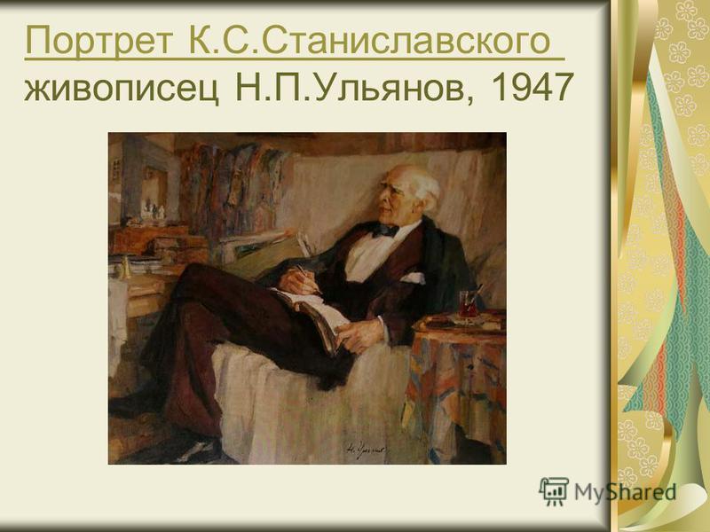 Пппортрет К.С.Станиславского Пппортрет К.С.Станиславского живописец Н.П.Ульянов, 1947