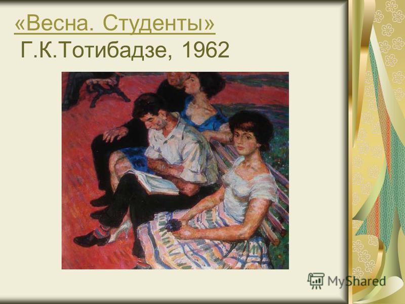 «Весна. Студенты» «Весна. Студенты» Г.К.Тотибадзе, 1962