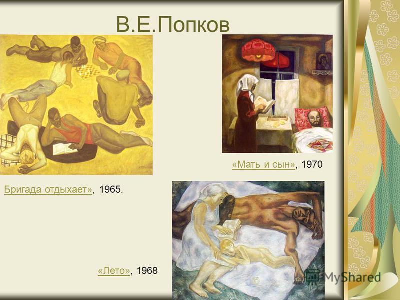 В.Е.Попков «Мать и сын»«Мать и сын», 1970 «Лето»«Лето», 1968 Бригада отдыхает»Бригада отдыхает», 1965.