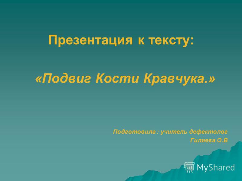 Презентация к тексту: «Подвиг Кости Кравчука.» Подготовила : учитель дефектолог Гиляева О.В