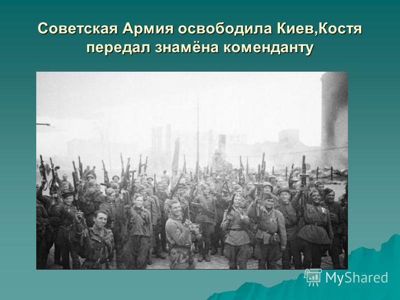 Советская Армия освободила Киев,Костя передал знамёна коменданту