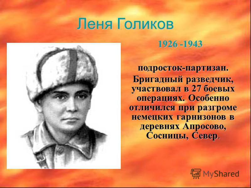 Леня Голиков 1926 -1943 1926 -1943 подросток-партизан. подросток-партизан. Бригадный разведчик, участвовал в 27 боевых операциях. Особенно отличился при разгроме немецких гарнизонов в деревнях Апросово, Сосницы, Север. Бригадный разведчик, участвовал