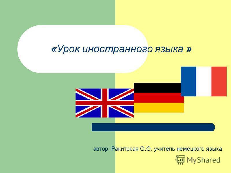«Урок иностранного языка » автор: Ракитская О.О. учитель немецкого языка