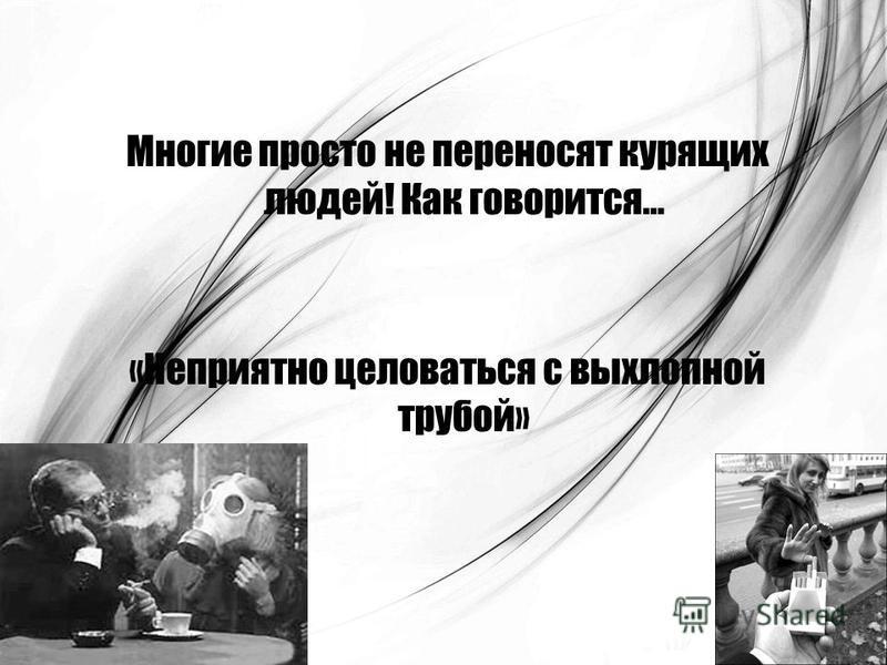 Многие просто не переносят курящих людей! Как говорится… «Неприятно целоваться с выхлопной трубой»