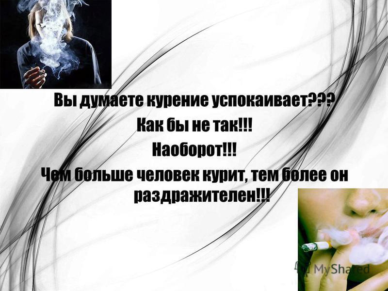 Вы думаете курение успокаивает??? Как бы не так!!! Наоборот!!! Чем больше человек курит, тем более он раздражителен!!!