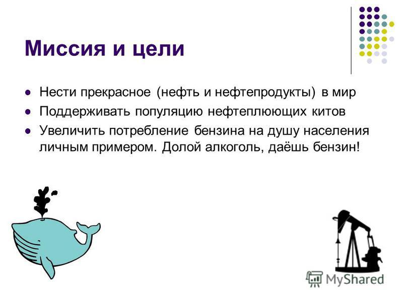 Миссия и цели Нести прекрасное (нефть и нефтепродукты) в мир Поддерживать популяцию нефтеплюющих китов Увеличить потребление бензина на душу населения личным примером. Долой алкоголь, даёшь бензин!