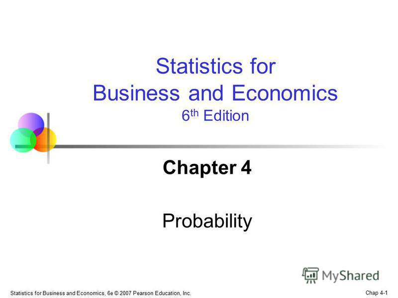 Chap 4-1 Statistics for Business and Economics, 6e © 2007 Pearson Education, Inc. Chapter 4 Probability Statistics for Business and Economics 6 th Edition
