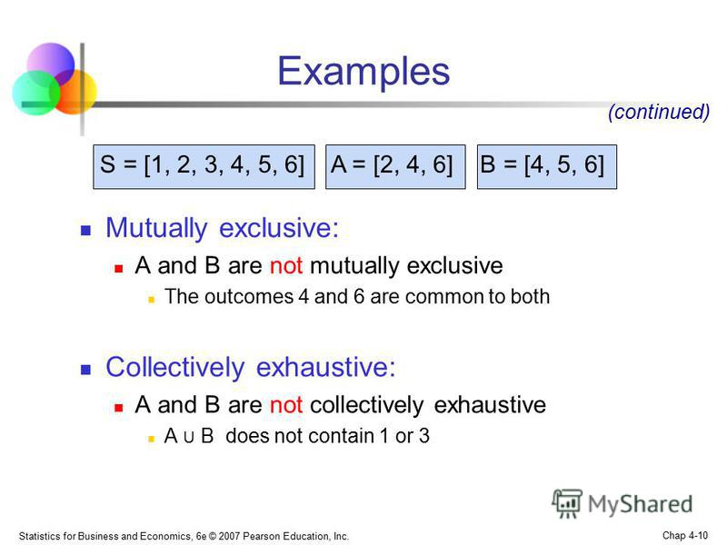 Statistics for Business and Economics, 6e © 2007 Pearson Education, Inc. Chap 4-10 Mutually exclusive: A and B are not mutually exclusive The outcomes 4 and 6 are common to both Collectively exhaustive: A and B are not collectively exhaustive A U B d