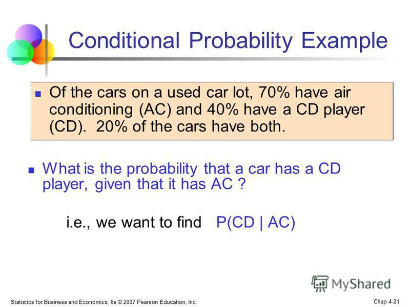 Statistics for Business and Economics, 6e © 2007 Pearson Education, Inc. Chap 4-21 What is the probability that a car has a CD player, given that it has AC ? i.e., we want to find P(CD | AC) Conditional Probability Example Of the cars on a used car l