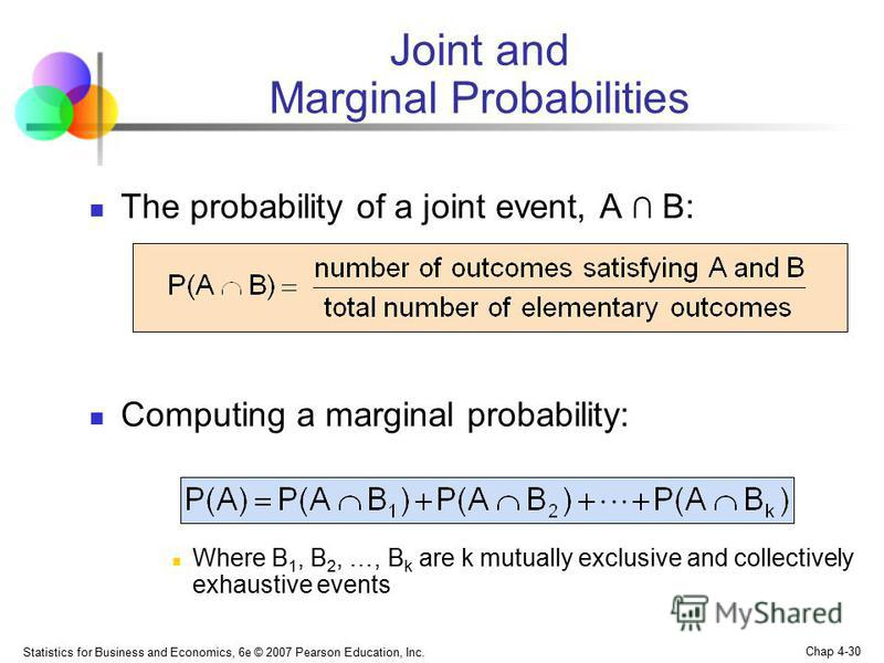 Statistics for Business and Economics, 6e © 2007 Pearson Education, Inc. Chap 4-30 Joint and Marginal Probabilities The probability of a joint event, A B: Computing a marginal probability: Where B 1, B 2, …, B k are k mutually exclusive and collectiv