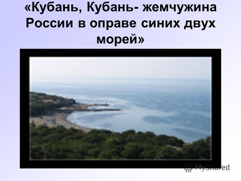 «Кубань, Кубань- жемчужина России в оправе синих двух морей»