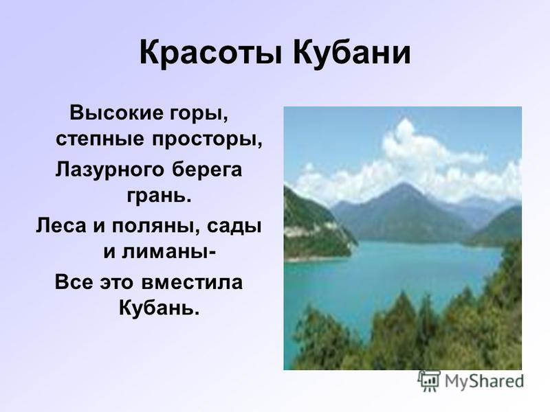 Красоты Кубани Высокие горы, степные просторы, Лазурного берега грань. Леса и поляны, сады и лиманы- Все это вместила Кубань.