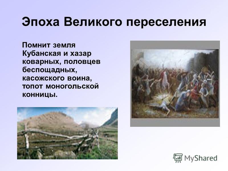 Эпоха Великого переселения Помнит земля Кубанская и хазар коварных, половцев беспощадных, касожского воина, топот монгольской конницы.