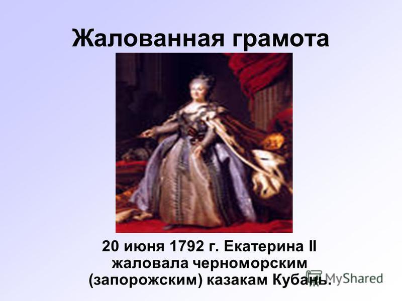Жалованная грамота 20 июня 1792 г. Екатерина II жаловала черноморским (запорожским) казакам Кубань.