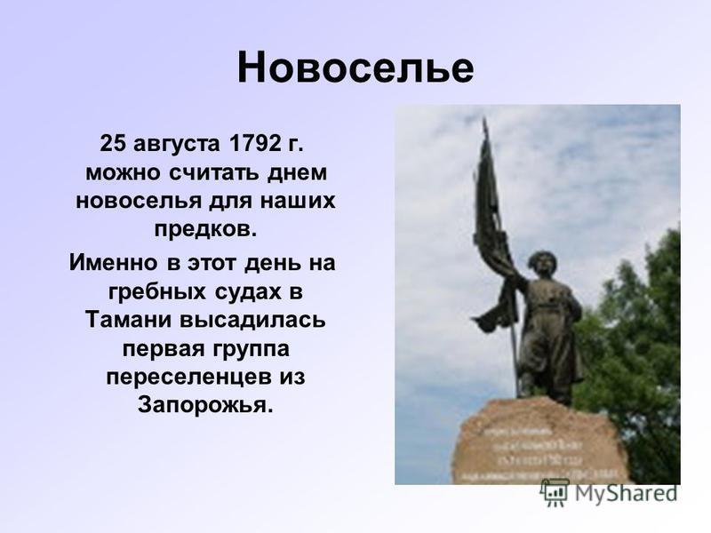 Новоселье 25 августа 1792 г. можно считать днем новоселья для наших предков. Именно в этот день на гребных судах в Тамани высадилась первая группа переселенцев из Запорожья.