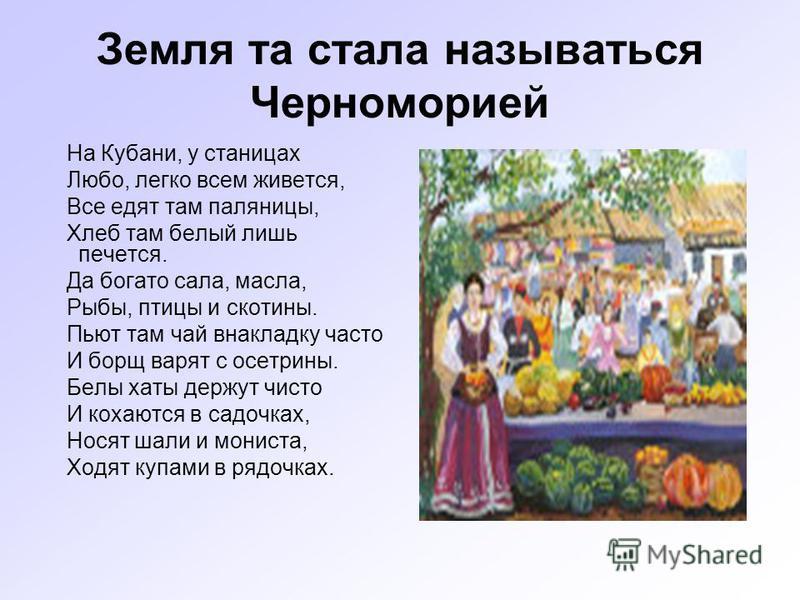 Земля та стала называться Черноморией На Кубани, у станицах Любо, легко всем живется, Все едят там паляницы, Хлеб там белый лишь печется. Да богато сала, масла, Рыбы, птицы и скотины. Пьют там чай внакладку часто И борщ варят с осетрины. Белы хаты де