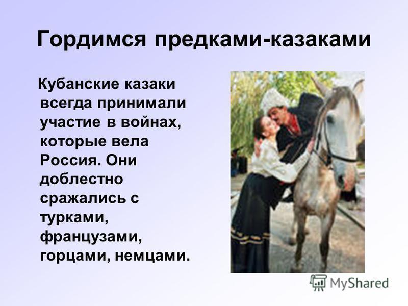 Гордимся предками-казаками Кубанские казаки всегда принимали участие в войнах, которые вела Россия. Они доблестно сражались с турками, французами, горцами, немцами.