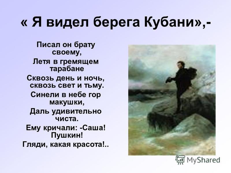« Я видел берега Кубани»,- Писал он брату своему, Летя в гремящем тара бане Сквозь день и ночь, сквозь свет и тьму. Синели в небе гор макушки, Даль удивительно чиста. Ему кричали: -Саша! Пушкин! Гляди, какая красота!..