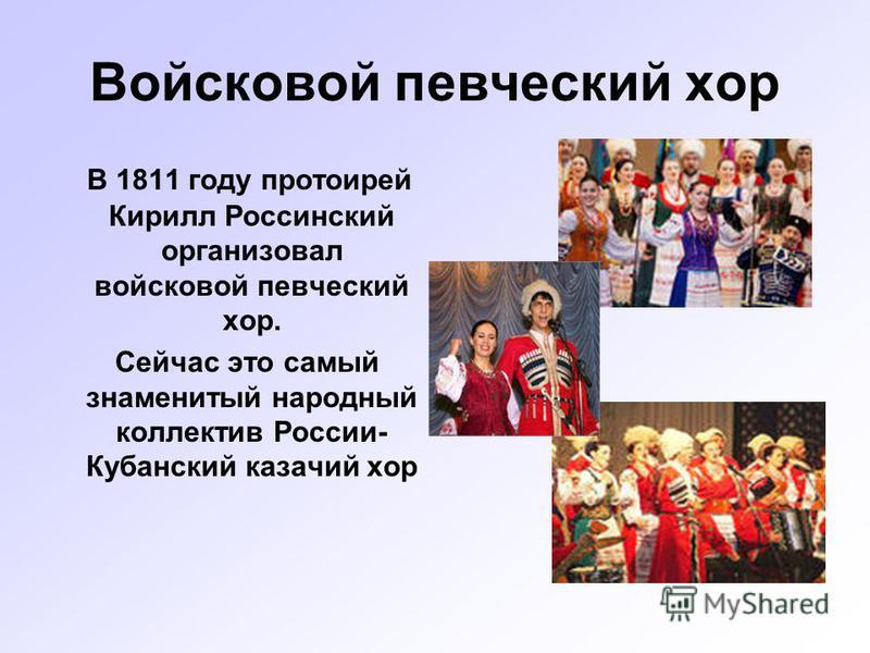 Войсковой певческий хор В 1811 году протоирей Кирилл Россинский организовал войсковой певческий хор. Сейчас это самый знаменитый народный коллектив России- Кубанский казачий хор