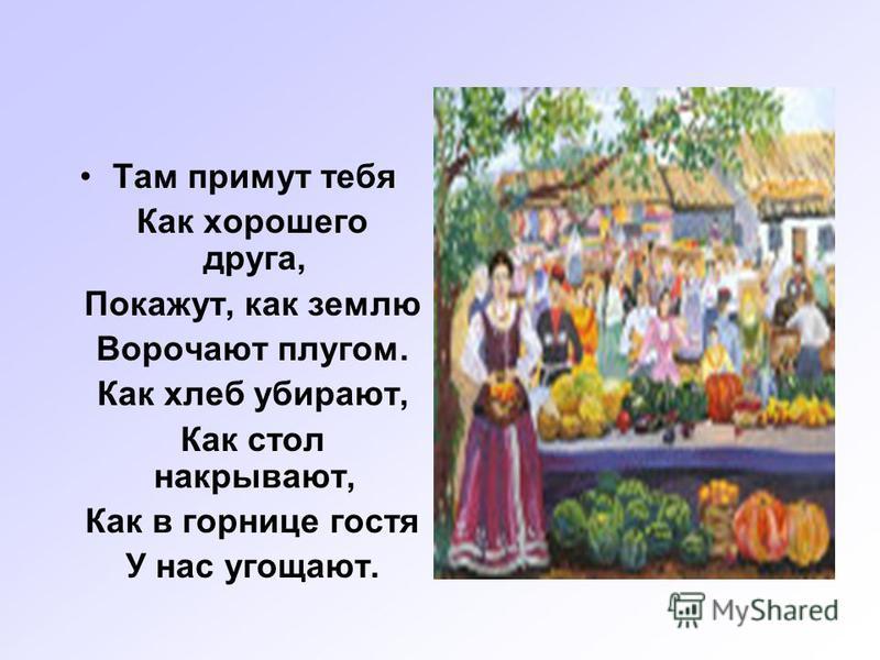 Там примут тебя Как хорошего друга, Покажут, как землю Ворочают плугом. Как хлеб убирают, Как стол накрывают, Как в горнице гостя У нас угощают.