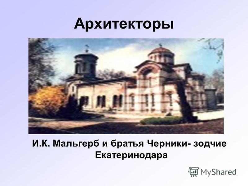 Архитекторы И.К. Мальгерб и братья Черники- зодчие Екатеринодара