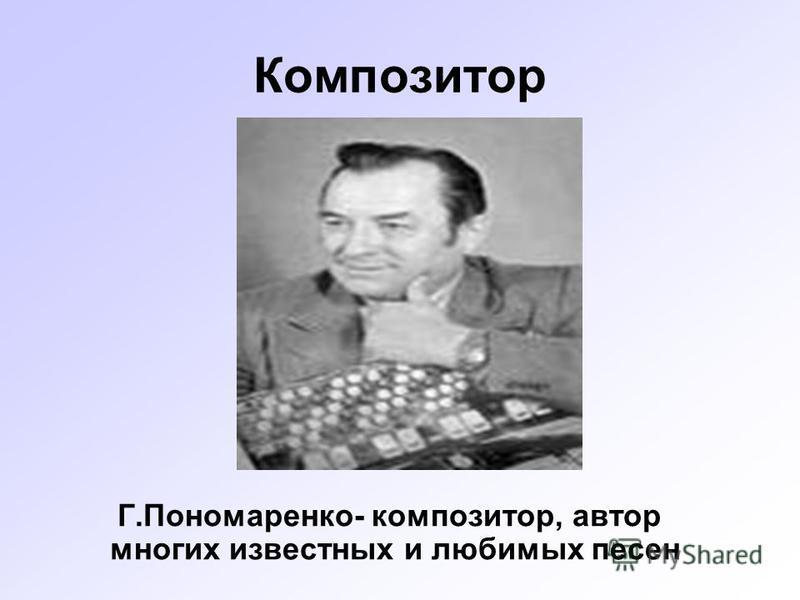 Композитор Г.Пономаренко- композитор, автор многих известных и любимых песен