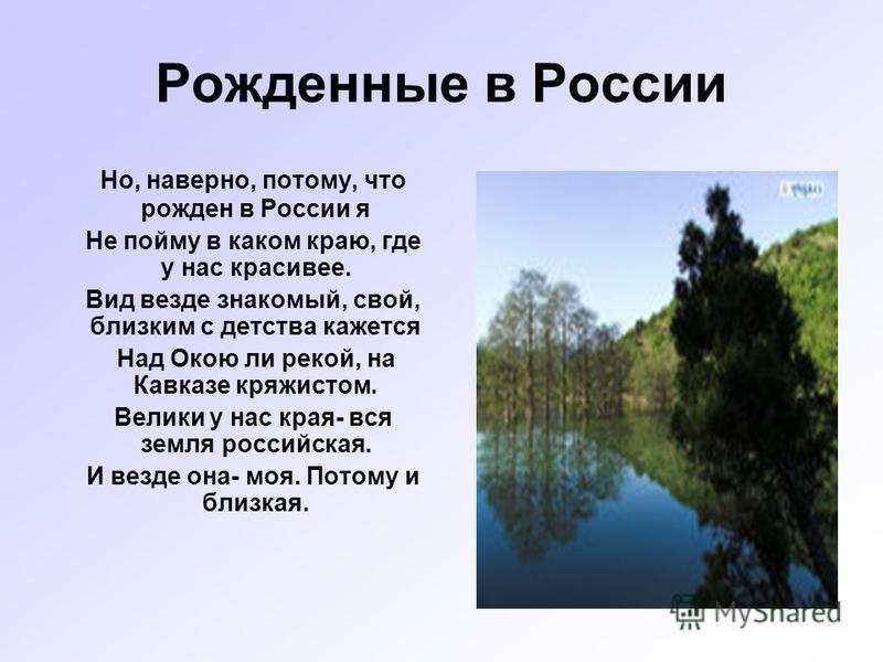 Рожденные в России Но, наверно, потому, что рожден в России я Не пойму в каком краю, где у нас красивее. Вид везде знакомый, свой, близким с детства кажется Над Окою ли рекой, на Кавказе кряжистом. Велики у нас края- вся земля российская. И везде она