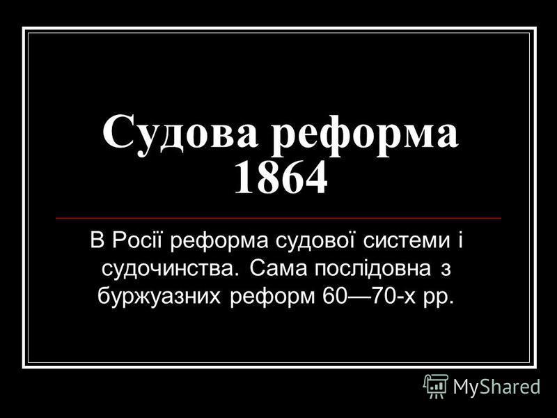 Судова реформа 1864 В Росії реформа судової системи і судочинства. Сама послідовна з буржуазних реформ 6070-х рр.