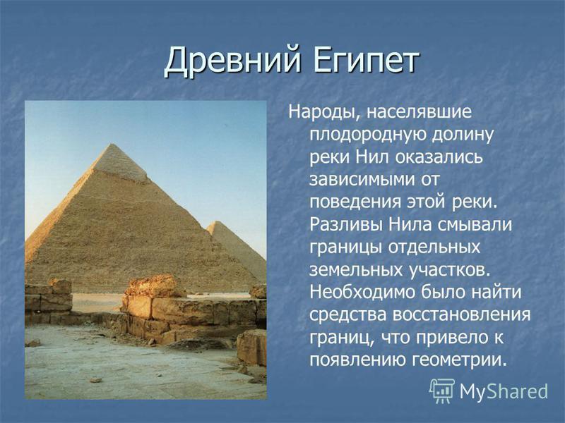 Древний Египет Народы, населявшие плодородную долину реки Нил оказались зависимыми от поведения этой реки. Разливы Нила смывали границы отдельных земельных участков. Необходимо было найти средства восстановления границ, что привело к появлению геомет