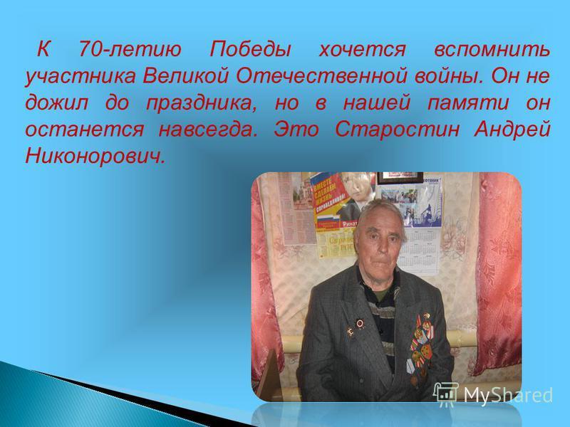 К 70-летию Победы хочется вспомнить участника Великой Отечественной войны. Он не дожил до праздника, но в нашей памяти он останется навсегда. Это Старостин Андрей Никонорович.
