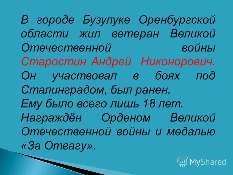 В городе Бузулуке Оренбургской области жил ветеран Великой Отечественной войны Старостин Андрей Никонорович. Он участвовал в боях под Сталинградом, был ранен. Ему было всего лишь 18 лет. Награждён Орденом Великой Отечественной войны и медалью «За Отв