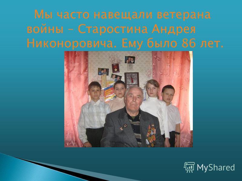 Мы часто навещали ветерана войны – Старостина Андрея Никоноровича. Ему было 86 лет.