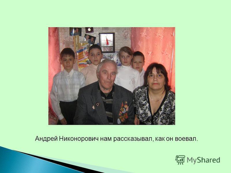 Андрей Никонорович нам рассказывал, как он воевал.