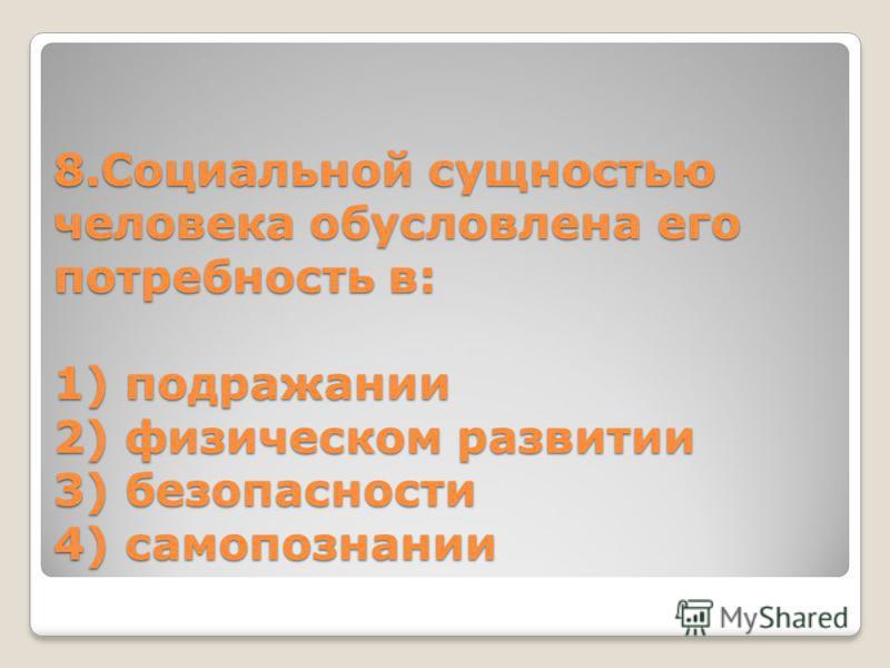 8. Социальной сущностью человека обусловлена его потребность в: 1) подражании 2) физическом развитии 3) безопасности 4) самопознании
