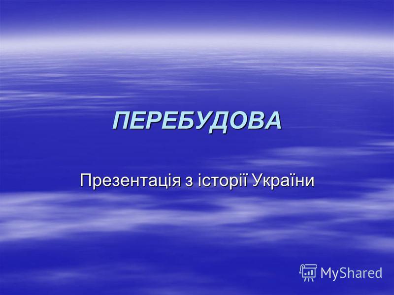 ПЕРЕБУДОВА Презентація з історії України