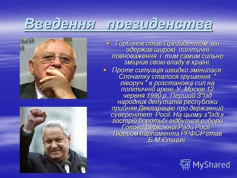 Введення президенства Горбачов став Президентом, він одержав широкi полiтичнi повноваження i тим самим сильно змiцнив свою владу в країнi. Горбачов став Президентом, він одержав широкi полiтичнi повноваження i тим самим сильно змiцнив свою владу в кр