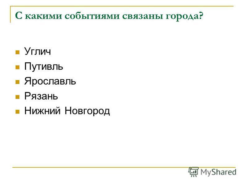 С какими событиями связаны города? Углич Путивль Ярославль Рязань Нижний Новгород