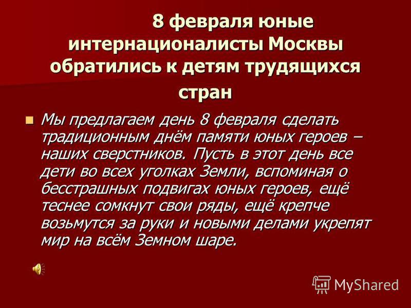 8 февраля юные интернационалисты Москвы обратились к детям трудящихся стран 8 февраля юные интернационалисты Москвы обратились к детям трудящихся стран Мы предлагаем день 8 февраля сделать традиционным днём памяти юных героев – наших сверстников. Пус