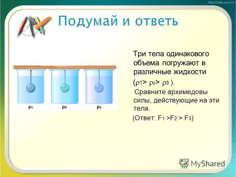 Три тела одинакового объема погружают в различные жидкости ( 1 > 2 > 3 ). Сравните архимедовы силы, действующие на эти тела. (Ответ: F 1 >F 2 > F 3 )