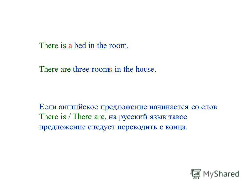 There is a bed in the room. There are three rooms in the house. Если английское предложение начинается со слов There is / There are, на русский язык такое предложение следует переводить с конца.