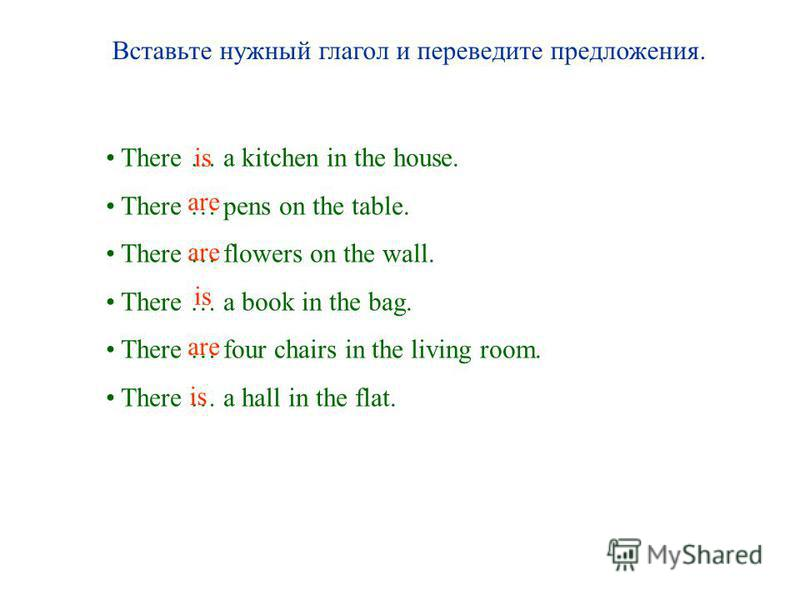 Вставьте нужный глагол и переведите предложения. There … a kitchen in the house. There … pens on the table. There … flowers on the wall. There … a book in the bag. There … four chairs in the living room. There … a hall in the flat. is are is