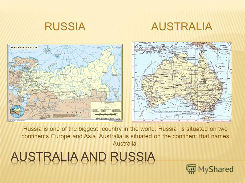 RUSSIAAUSTRALIA Russia is one of the biggest country in the world. Russia is situated on two continents Europe and Asia. Australia is situated on the continent that names Australia.