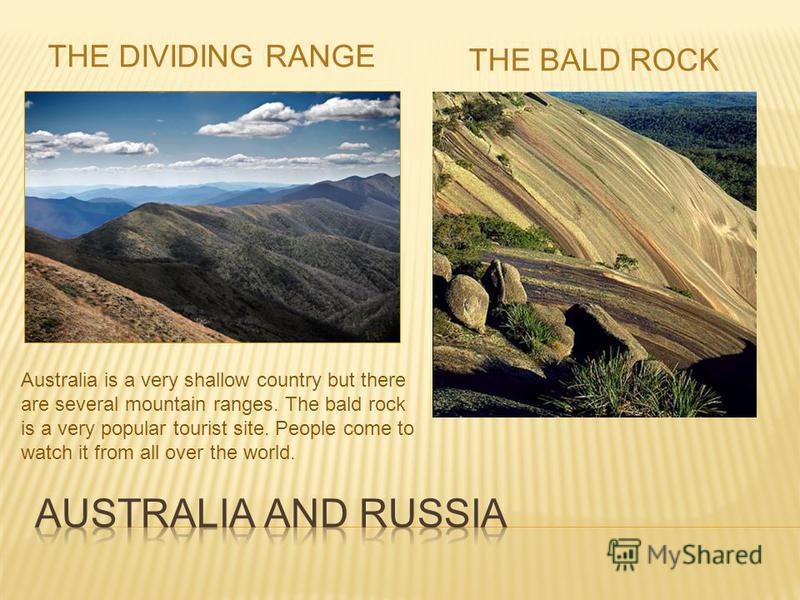 THE DIVIDING RANGE THE BALD ROCK Australia is a very shallow country but there are several mountain ranges. The bald rock is a very popular tourist site. People come to watch it from all over the world.