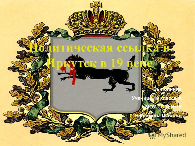 Политическая ссылка в Иркутск в 19 веке Выполнила Ученица 10 класса А МОУ СОШ 15 Ефремова Любовь