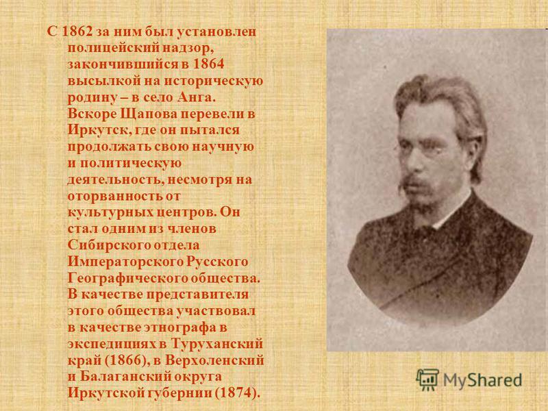С 1862 за ним был установлен полицейский надзор, закончившийся в 1864 высылкой на историческую родину – в село Анга. Вскоре Щапова перевели в Иркутск, где он пытался продолжать свою научную и политическую деятельность, несмотря на оторванность от кул