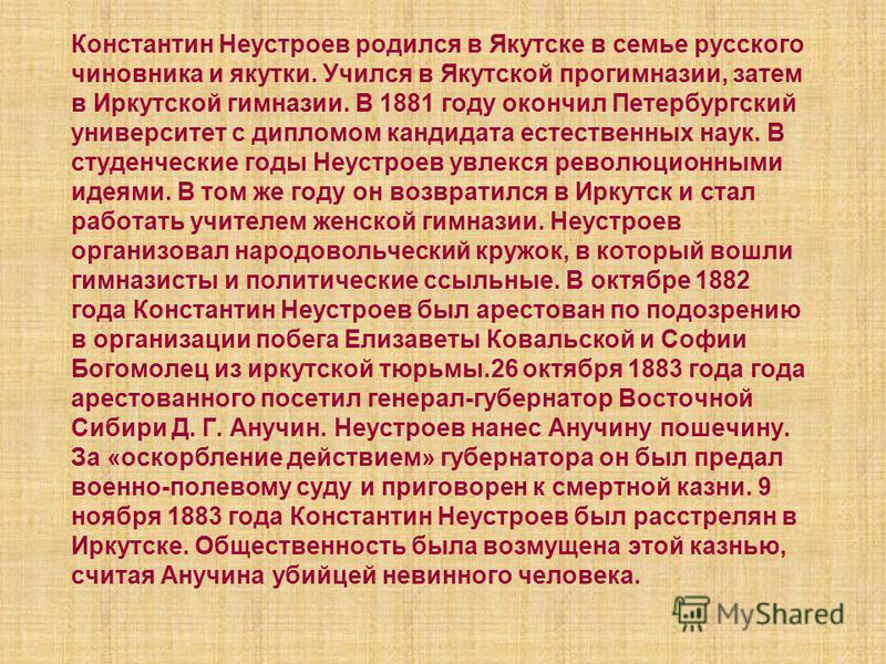 Константин Неустроев родился в Якутске в семье русского чиновника и якутки. Учился в Якутской прогимназии, затем в Иркутской гимназии. В 1881 году окончил Петербургский университет с дипломом кандидата естественных наук. В студенческие годы Неустроев