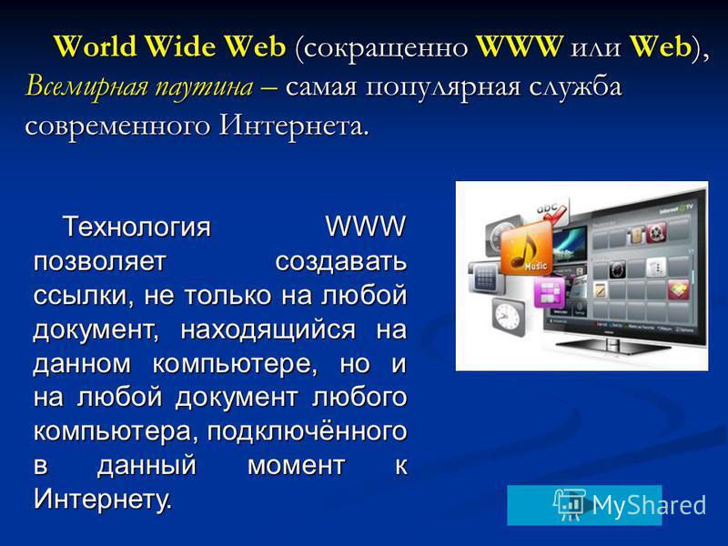 World Wide Web (сокращенно WWW или Web), Всемирная паутина – самая популярная служба современного Интернета. Технология WWW позволяет создавать ссылки, не только на любой документ, находящийся на данном компьютере, но и на любой документ любого компь