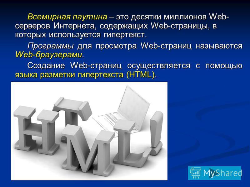 Всемирная паутина – это десятки миллионов Web- серверов Интернета, содержащих Web-страницы, в которых используется гипертекст. Программы для просмотра Web-страниц называются Web-браузерами. Создание Web-страниц осуществляется с помощью языка разметки